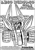 Coloring page with COLE from the popular LEGO NINJAGO series drawn sitting inside a LEGO racer car. This coloring print has the text LEGO NINJAGO COLE BLACK NINJA EARTH ELEMENT written with colourable letters in addition to the colorable LEGO NINJAGO COLE character and vehicle. Print and color this LEGO NINJAGO page that is drawn by Loke Hansen (http://www.LokeHansen.com) based on the popular LEGO NINJAGO series and figures.