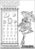 Kids coloring and letter practice page (the alphabet letter D) with Draculaura from Monster High. Practice drawing, writing and coloring the letter D in different shapes and sizes. Customize the DRACULAURA name in several ways, by coloring the name letters. Have fun with the coloring page while practicing on the alphabet letter D.This coloring page for printing show Draculaura posing with an umbrella to keep her safe under the sun.  This Draculaura Monster High printable page to color page is drawn by elfkena ( http://elfkena.deviantart.com/ ). It has been made available for free download and printing via the artist deviant art url, squidoo pages and several monster high fan pages.  This printable colouring and letter practice page is themed around Draculaura - or Ula D as her friends call her - and the alphabet letter D. The alphabet letter D  is available in as uppercase in several different cool versions inside a frame, designed to look like an iron gate. The Letter D is used for this printing page for practice and coloring, because it is one of the letters used in DRACULAURAs name. Be sure to check out letter and pencil practice printables with the other letters that are used to write DRACULAURA. The Iron gate design was found at: http://mrgone.rocksolidshells.com/bordersjpg.html