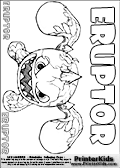 Coloring page with Eruptor from skylanders. This printable colouring sheet show the unique and funny Eruptor skylander that belong to a special volcanic underground species. This Skylanders Eruptor printable coloring sheet is made with three colorable ERUPTOR text areas. Color the ERUPTOR character name or practice the letter symbols by writing on top of the dashed and dotted letter lines. Print and color this Skylanders Eruptor page that is drawn the Skylanders artist I-Wei Huang (http://crabfuartworks.blogspot.com) and made available via the artist blog for free printing and download. The fantastic master sketch has been clipped, cut and cleaned by Loke Hansen (http://www.LokeHansen.com). Skylanders Eruptor storyline: Eruptor is a force of nature, hailing from a species that lived deep in the underground of a floating volcanic island until a massive eruption launched their entire civilization to the surface. He is a complete hot head - steaming, fuming, and quite literally erupting over almost anything. To help control his temper, he likes to relax in lava pools, particularly because there are no crowds.
