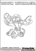 Printable or online colorable Skylanders Swap Force coloring page. This colouring sheet show the combination skylander BOOM BUCKLER that has to be made by combining parts from other Skylanders Swap Force characters! BOOM BUCKLER is drawn with the upper part of the BOOM JET Skylander and the lower part of the WASH BUCKLER Skylander. In this coloring page, the BOOM BUCKLER skylander can be colored in full - as a complete skylander. The colouring page is drawn with a super thin line and has a colorable text with the BOOM BUCKLER letters as well. Print and color this Skylanders Swap Force BOOM BUCKLER coloring book page that is drawn and made available by Loke Hansen (http://www.LokeHansen.com) based on the original artwork of the Skylanders characters from the Skylanders Swap Force website. This coloring page variant has the highest amount of detail areas due to the thin drawing line used. Be sure to check the two other variants of this coloring page for more stroke (the line used to draw the BOOM BUCKLER with) options.