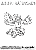 Skylanders Swap Force coloring page with BOOM BUCKLER. The BOOM BUCKLER Skylander figure cannot be bought as it is, it must be made by combining parts from BOOM JET and WASH BUCKLER! BOOM BUCKLER is drawn with the upper part of the BOOM JET Skylander and the lower part of the WASH BUCKLER Skylander. In this coloring page, the BOOM BUCKLER skylander can be colored completely. The colouring page is drawn with a thin shaded line and has a colorable text with the BOOM BUCKLER letters as well. Print and color this Skylanders Swap Force BOOM BUCKLER coloring book page that is drawn and made available by Loke Hansen (http://www.LokeHansen.com) based on the original artwork of the Skylanders characters from the Skylanders Swap Force website. This line variant is the -editors choice- where detail areas and line appearance are in best balance. Be sure to check the two other variants of this coloring page for more stroke (the line used to draw the BOOM BUCKLER with) options.
