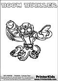Printable and online colorable page for Skylanders Swap Force fans with the combination figure called BOOM BUCKLER. BOOM BUCKLER must be made by combining parts from other Skylanders Swap Force characters! BOOM BUCKLER is drawn with the upper part of the BOOM JET Skylander and the lower part of the WASH BUCKLER Skylander, the part used from each Skylander is used in the new skylanders name. In this coloring page, the BOOM BUCKLER skylander can be colored completely. The colouring page is drawn with a very thick line making it ideal for the youngest Skylanders Swap Force fans. The downside of the thick line is that some detail areas become unavailable for coloring. The coloring page has a colorable text with the BOOM BUCKLER letters as well. Print and color this Skylanders Swap Force BOOM BUCKLER coloring book page that is drawn and made available by Loke Hansen (http://www.LokeHansen.com) based on the original artwork of the Skylanders characters from the Skylanders Swap Force website. Be sure to check the two other variants of this coloring page for more line width options.