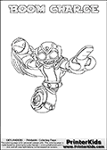 A printable coloring page with Skylanders Swap Force figure BOOM CHARGE. This is one of the MANY printable coloring pages here at www.PrinterKids.com that have a colorable Skylanders Swap Force figure with one of more parts from MAGNA CHARGE. This printable coloring sheet show the Skylanders Swap Force figure combination BOOM CHARGE, that drawn with the upper part of the BOOM JET Skylander and the lower part of the MAGNA CHARGE Skylander. In this coloring page, the BOOM CHARGE skylander parts are drawn so that the Skylander can be colored in full - as one character or figure (note that an online coloring page version is available as well via the link below the coloring page image). Print and color this Skylanders Swap Force BOOM CHARGE page that is drawn by Loke Hansen (http://www.LokeHansen.com) based on the original artwork of the Skylanders characters from the Skylanders Swap Force website. Be sure to check out the many other Skylanders Swap force coloring pages!
