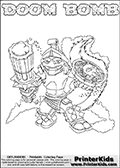Printable or online colorable Skylanders Swap Force coloring page. This colouring sheet show the combination skylander DOOM BOMB that has to be made by combining parts from other Skylanders Swap Force characters! DOOM BOMB is drawn with the upper part of the DOOM STONE Skylander and the lower part of the STINK BOMB Skylander. In this coloring page, the DOOM BOMB skylander can be colored in full - as a complete skylander. The colouring page is drawn with a super thin line and has a colorable text with the DOOM BOMB letters as well. Print and color this Skylanders Swap Force DOOM BOMB coloring book page that is drawn and made available by Loke Hansen (http://www.LokeHansen.com) based on the original artwork of the Skylanders characters from the Skylanders Swap Force website. This coloring page variant has the highest amount of detail areas due to the thin drawing line used. Be sure to check the two other variants of this coloring page for more stroke (the line used to draw the DOOM BOMB with) options.