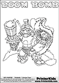 Skylanders Swap Force coloring page with DOOM BOMB. The DOOM BOMB Skylander figure cannot be bought as it is, it must be made by combining parts from DOOM stone and STINK BOMB! DOOM BOMB is drawn with the upper part of the DOOM STONE Skylander and the lower part of the STINK BOMB Skylander. In this coloring page, the DOOM BOMB skylander can be colored completely. The colouring page is drawn with a thin shaded line and has a colorable text with the DOOM BOMB letters as well. Print and color this Skylanders Swap Force DOOM BOMB coloring book page that is drawn and made available by Loke Hansen (http://www.LokeHansen.com) based on the original artwork of the Skylanders characters from the Skylanders Swap Force website. This line variant is the -editors choice- where detail areas and line appearance are in best balance. Be sure to check the two other variants of this coloring page for more stroke (the line used to draw the DOOM BOMB with) options.
