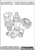 Printable or online colorable Skylanders Swap Force coloring page. This colouring sheet show the combination skylander DOOM BUCKLER that has to be made by combining parts from other Skylanders Swap Force characters! DOOM BUCKLER is drawn with the upper part of the DOOM STONE Skylander and the lower part of the WASH BUCKLER Skylander. In this coloring page, the DOOM BUCKLER skylander can be colored in full - as a complete skylander. The colouring page is drawn with a super thin line and has a colorable text with the DOOM BUCKLER letters as well. Print and color this Skylanders Swap Force DOOM BUCKLER coloring book page that is drawn and made available by Loke Hansen (http://www.LokeHansen.com) based on the original artwork of the Skylanders characters from the Skylanders Swap Force website. This coloring page variant has the highest amount of detail areas due to the thin drawing line used. Be sure to check the two other variants of this coloring page for more stroke (the line used to draw the DOOM BUCKLER with) options.