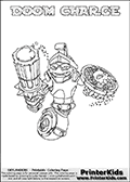 A printable coloring page with Skylanders Swap Force figure DOOM CHARGE. This is one of the MANY printable coloring pages here at www.PrinterKids.com that have a colorable Skylanders Swap Force figure with one of more parts from MAGNA CHARGE. This printable coloring sheet show the Skylanders Swap Force figure combination DOOM CHARGE, that drawn with the upper part of the DOOM STONE Skylander and the lower part of the MAGNA CHARGE Skylander. In this coloring page, the DOOM CHARGE skylander parts are drawn so that the Skylander can be colored in full - as one character or figure (note that an online coloring page version is available as well via the link below the coloring page image). Print and color this Skylanders Swap Force DOOM CHARGE page that is drawn by Loke Hansen (http://www.LokeHansen.com) based on the original artwork of the Skylanders characters from the Skylanders Swap Force website. Be sure to check out the many other Skylanders Swap force coloring pages!