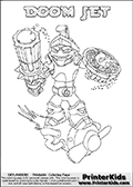 Coloring page with DOOM JET from the 2013 Skylanders game called Skylanders SwapForce. The Skylanders Swap Force universe offer new unique characters that can be combined into even more characters. The Skylanders character in this coloring print - DOOM BLADE has the upper part of the DOOM STONE Skylander character and the lower part of the BOOM JET character. This coloring page for printing show the Skylander in full. Print and color this Skylanders Swap Force DOOM JET page that is drawn by Loke Hansen (http://www.LokeHansen.com) based on the original artwork of the Skylanders characters.