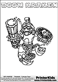 Coloring page with DOOM KRAKEN from the 2013 Skylanders game called Skylanders SwapForce. The Skylanders Swap Force universe offer new unique characters that can be combined into even more characters. The Skylanders character in this coloring print - DOOM KRAKEN has the upper part of the DOOM STONE Skylander character and the lower part of the FIRE KRAKEN character. This coloring page for printing show the Skylander in full. Print and color this Skylanders Swap Force DOOM KRAKEN page that is drawn by Loke Hansen (http://www.LokeHansen.com) based on the original artwork of the Skylanders characters.