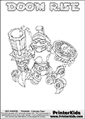 Printable or online colorable Skylanders Swap Force coloring page. This colouring sheet show the combination skylander DOOM RISE that has to be made by combining parts from other Skylanders Swap Force characters! DOOM RISE is drawn with the upper part of the DOOM STONE Skylander and the lower part of the SPY RISE Skylander. In this coloring page, the DOOM RISE skylander can be colored in full - as a complete skylander. The colouring page is drawn with a super thin line and has a colorable text with the DOOM RISE letters as well. Print and color this Skylanders Swap Force DOOM RISE coloring book page that is drawn and made available by Loke Hansen (http://www.LokeHansen.com) based on the original artwork of the Skylanders characters from the Skylanders Swap Force website. This coloring page variant has the highest amount of detail areas due to the thin drawing line used. Be sure to check the two other variants of this coloring page for more stroke (the line used to draw the DOOM RISE with) options.