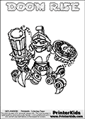 Printable and online colorable page for Skylanders Swap Force fans with the combination figure called DOOM RISE. DOOM RISE must be made by combining parts from other Skylanders Swap Force characters! DOOM RISE is drawn with the upper part of the DOOM STONE Skylander and the lower part of the SPY RISE Skylander, the part used from each Skylander is used in the new skylanders name. In this coloring page, the DOOM RISE skylander can be colored completely. The colouring page is drawn with a very thick line making it ideal for the youngest Skylanders Swap Force fans. The downside of the thick line is that some detail areas become unavailable for coloring. The coloring page has a colorable text with the DOOM RISE letters as well. Print and color this Skylanders Swap Force DOOM RISE coloring book page that is drawn and made available by Loke Hansen (http://www.LokeHansen.com) based on the original artwork of the Skylanders characters from the Skylanders Swap Force website. Be sure to check the two other variants of this coloring page for more line width options.