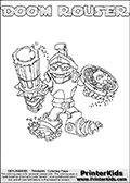 Skylanders Swap Force coloring page with DOOM ROUSER. The DOOM ROUSER Skylander figure cannot be bought as it is, it must be made by combining parts from DOOM stone and RUBBLE ROUSER! DOOM ROUSER is drawn with the upper part of the DOOM STONE Skylander and the lower part of the RUBBLE ROUSER Skylander. In this coloring page, the DOOM ROUSER skylander can be colored completely. The colouring page is drawn with a thin shaded line and has a colorable text with the DOOM ROUSER letters as well. Print and color this Skylanders Swap Force DOOM ROUSER coloring book page that is drawn and made available by Loke Hansen (http://www.LokeHansen.com) based on the original artwork of the Skylanders characters from the Skylanders Swap Force website. This line variant is the -editors choice- where detail areas and line appearance are in best balance. Be sure to check the two other variants of this coloring page for more stroke (the line used to draw the DOOM ROUSER with) options.