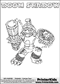 Skylanders Swap Force coloring page with DOOM SHADOW. The DOOM SHADOW Skylander figure cannot be bought as it is, it must be made by combining parts from DOOM stone and TRAP SHADOW! DOOM SHADOW is drawn with the upper part of the DOOM STONE Skylander and the lower part of the TRAP SHADOW Skylander. In this coloring page, the DOOM SHADOW skylander can be colored completely. The colouring page is drawn with a thin shaded line and has a colorable text with the DOOM SHADOW letters as well. Print and color this Skylanders Swap Force DOOM SHADOW coloring book page that is drawn and made available by Loke Hansen (http://www.LokeHansen.com) based on the original artwork of the Skylanders characters from the Skylanders Swap Force website. This line variant is the -editors choice- where detail areas and line appearance are in best balance. Be sure to check the two other variants of this coloring page for more stroke (the line used to draw the DOOM SHADOW with) options.