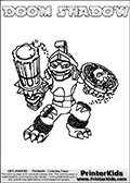 Printable and online colorable page for Skylanders Swap Force fans with the combination figure called DOOM SHADOW. DOOM SHADOW must be made by combining parts from other Skylanders Swap Force characters! DOOM SHADOW is drawn with the upper part of the DOOM STONE Skylander and the lower part of the TRAP SHADOW Skylander, the part used from each Skylander is used in the new skylanders name. In this coloring page, the DOOM SHADOW skylander can be colored completely. The colouring page is drawn with a very thick line making it ideal for the youngest Skylanders Swap Force fans. The downside of the thick line is that some detail areas become unavailable for coloring. The coloring page has a colorable text with the DOOM SHADOW letters as well. Print and color this Skylanders Swap Force DOOM SHADOW coloring book page that is drawn and made available by Loke Hansen (http://www.LokeHansen.com) based on the original artwork of the Skylanders characters from the Skylanders Swap Force website. Be sure to check the two other variants of this coloring page for more line width options.