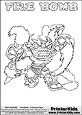 Skylanders Swap Force coloring page with FIRE BOMB. The FIRE BOMB Skylander figure cannot be bought as it is, it must be made by combining parts from FIRE KRAKEN and STINK BOMB! FIRE BOMB is drawn with the upper part of the FIRE KRAKEN Skylander and the lower part of the STINK BOMB Skylander. In this coloring page, the FIRE BOMB skylander can be colored completely. The colouring page is drawn with a thin shaded line and has a colorable text with the FIRE BOMB letters as well. Print and color this Skylanders Swap Force FIRE BOMB coloring book page that is drawn and made available by Loke Hansen (http://www.LokeHansen.com) based on the original artwork of the Skylanders characters from the Skylanders Swap Force website. This line variant is the -editors choice- where detail areas and line appearance are in best balance. Be sure to check the two other variants of this coloring page for more stroke (the line used to draw the FIRE BOMB with) options.