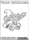 Skylanders Swap Force coloring page with FIRE BUCKLER. The FIRE BUCKLER Skylander figure cannot be bought as it is, it must be made by combining parts from FIRE KRAKEN and WASH BUCKLER! FIRE BUCKLER is drawn with the upper part of the FIRE KRAKEN Skylander and the lower part of the WASH BUCKLER Skylander. In this coloring page, the FIRE BUCKLER skylander can be colored completely. The colouring page is drawn with a thin shaded line and has a colorable text with the FIRE BUCKLER letters as well. Print and color this Skylanders Swap Force FIRE BUCKLER coloring book page that is drawn and made available by Loke Hansen (http://www.LokeHansen.com) based on the original artwork of the Skylanders characters from the Skylanders Swap Force website. This line variant is the -editors choice- where detail areas and line appearance are in best balance. Be sure to check the two other variants of this coloring page for more stroke (the line used to draw the FIRE BUCKLER with) options.