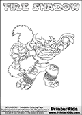Printable or online colorable Skylanders Swap Force coloring page. This colouring sheet show the combination skylander FIRE SHADOW that has to be made by combining parts from other Skylanders Swap Force characters! FIRE SHADOW is drawn with the upper part of the FIRE KRAKEN Skylander and the lower part of the TRAP SHADOW Skylander. In this coloring page, the FIRE SHADOW skylander can be colored in full - as a complete skylander. The colouring page is drawn with a super thin line and has a colorable text with the FIRE SHADOW letters as well. Print and color this Skylanders Swap Force FIRE SHADOW coloring book page that is drawn and made available by Loke Hansen (http://www.LokeHansen.com) based on the original artwork of the Skylanders characters from the Skylanders Swap Force website. This coloring page variant has the highest amount of detail areas due to the thin drawing line used. Be sure to check the two other variants of this coloring page for more stroke (the line used to draw the FIRE SHADOW with) options.