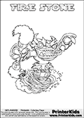 Coloring page with FIRE STONE from the 2013 Skylanders game called Skylanders SwapForce. The Skylanders Swap Force universe offer new unique characters that can be combined into even more characters. The Skylanders character in this coloring print - FIRE STONE has the upper part of the FIRE KRAKEN Skylander character and the lower part of the DOOM STONE character. This coloring page for printing show the Skylander in full. Print and color this Skylanders Swap Force FIRE STONE page that is drawn by Loke Hansen (http://www.LokeHansen.com) based on the original artwork of the Skylanders characters.