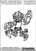 Printable and online colorable page for Skylanders Swap Force fans with the combination figure called FREEZE RISE. FREEZE RISE must be made by combining parts from other Skylanders Swap Force characters! FREEZE RISE is drawn with the upper part of the FREEZE BLADE Skylander and the lower part of the SPY RISE Skylander, the part used from each Skylander is used in the new skylanders name. In this coloring page, the FREEZE RISE skylander can be colored completely. The colouring page is drawn with a very thick line making it ideal for the youngest Skylanders Swap Force fans. The downside of the thick line is that some detail areas become unavailable for coloring. The coloring page has a colorable text with the FREEZE RISE letters as well. Print and color this Skylanders Swap Force FREEZE RISE coloring book page that is drawn and made available by Loke Hansen (http://www.LokeHansen.com) based on the original artwork of the Skylanders characters from the Skylanders Swap Force website. Be sure to check the two other variants of this coloring page for more line width options.