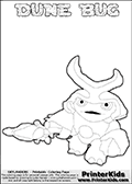 Skylanders Swap Force coloring page the non swap able inect-like figure ( or character ) DUNE BUG from the MAGIC ELEMENT. DUNE BUG is a playable Skylanders Swap Force figure. Print and color this Skylanders Swap Force DUNE BUG coloring sheet for kids that is drawn and made available by Loke Hansen (http://www.LokeHansen.com) based on an image from the Skylanders Swap Force game. This DUNE BUG coloring sheet may look different than the official figure drawings. This is because the kids printable is made based on how the DUNE BUG actually looks in the game and not on a poster. The kids coloring page is the easy to color for younger fans because of the thick outer line applied to the colorable Skylanders Swap Force Dune Bug figure. Be sure to check the other variants of this coloring page for more stroke (the line used to draw DUNE BUG with) options.
