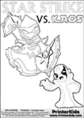 Printable or online coloring page designed with Kaos ( The Skylanders Villain ) and Star Strike on the same colouring sheet. The coloring page printout has Kaos draw as if he is about to attack. He is standing with his mouth open, and his arms arched forward as if he is about to jump someone - or something in a crazed evil attack! This kids coloring page has colorable texts ( STAR STRIKE and KAOS in upper case letters) in addition to the two popular Skylanders Swap Force universe characters. Skylanders Swap Force coloring page the non swap able arcane magician figure ( or character ) STAR STRIKE from the MAGIC ELEMENT. STAR STRIKE is a playable Skylanders Swap Force figure. Print and color this Skylanders Swap Force STAR STRIKE coloring sheet for kids that is drawn and made available by Loke Hansen (http://www.LokeHansen.com) based on an image from the official Skylanders Swap Force website ( Light Core Star Strike Section Image ). The Coloring page is drawn based on the LIGHT CORE variant of the Star Strike Skylanders figure. The Light Core and Series 1 versions are almost identical
