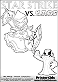 Inspirational coloring activity page with a triumphant looking Kaos and the popular Star Strike skylander figures - and colorable text! Kaos is drawn standing with an arm raised high with his hand formed as a fist. He is looking triumphant, happy or perhaps very confident! Make your own Skylanders adventure and add your story to the printout sheet. Skylanders Swap Force coloring page with the non swap able arcane magician figure ( or character ) STAR STRIKE from the MAGIC ELEMENT. STAR STRIKE is a playable Skylanders Swap Force figure. Print and color this Skylanders Swap Force STAR STRIKE coloring sheet for kids that is drawn and made available by Loke Hansen (http://www.LokeHansen.com) based on an image from the official Skylanders Swap Force website ( Light Core Star Strike Section Image ). The Coloring page is drawn based on the LIGHT CORE variant of the Star Strike Skylanders figure. The Light Core and Series 1 versions are almost identical