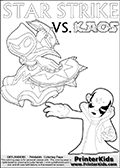 Adventure colouring sheet for kids with Kaos and the magic element skylander Star Strike. The kids printable page for coloring is ment to inspire small personalized stories about Kaos and the skylander Star Strike. With a little help from line art drawn figures, the story is sure to come out! The kids coloring page has both colorable text and characters. The Kaos figure for coloring has Kaos illustrated with Kaos holding his one arm out to the side with the other in front of him. Kaos has his head twisted just a little bit. Skylanders Swap Force coloring page the non swap able skylander STAR STRIKE from the MAGIC ELEMENT. Print and color this Skylanders Swap Force STAR STRIKE coloring sheet for kids that is drawn and made available by Loke Hansen (http://www.LokeHansen.com) based on an image from the official Skylanders Swap Force website ( Series 1 Star Strike Section Image ). The Coloring page is drawn based on the Series 1 variant of the Star Strike Skylanders figure.