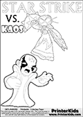 Printable or online coloring page designed with Kaos ( The Skylanders Villain ) and Star Strike on the same colouring sheet. The coloring page printout has Kaos draw as if he is about to attack. He is standing with his mouth open, and his arms arched forward as if he is about to jump someone - or something in a crazed evil attack! This kids coloring page has colorable texts ( STAR STRIKE and KAOS in upper case letters) in addition to the two popular Skylanders Swap Force universe characters. Skylanders Swap Force coloring page with a lightcore STAR STRIKE magic element Skylander.  Print and color this Skylanders Swap Force STAR STRIKE coloring sheet for kids that is drawn and made available by Loke Hansen (http://www.LokeHansen.com) based on an image from the Skylanders Swap Force PS3 game with Lightcore Star Strike figure in action. This version of the colouring sheet has the light from Star Strikes eyes shown as thin lines.