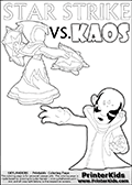 Adventure colouring sheet for kids with Kaos and the magic element skylander Star Strike. The kids printable page for coloring is ment to inspire small personalized stories about Kaos and the skylander Star Strike. With a little help from line art drawn figures, the story is sure to come out! The kids coloring page has both colorable text and characters. The Kaos figure for coloring has Kaos illustrated with Kaos holding his one arm out to the side with the other in front of him. Kaos has his head twisted just a little bit. Awesome kids coloring page with  STAR STRIKE drawn from the side while performing an attack move.  Print and color this Skylanders Swap Force STAR STRIKE coloring sheet for kids that is drawn and made available by Loke Hansen (http://www.LokeHansen.com) based on an image from the Skylanders Swap Force PS3 game. In this variant of the colouring sheet, Star Strike is illustrated without eyes. This means that you can draw the eyes any way you like, and even add a glow-like effect if you want