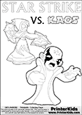 Printable or online coloring page designed with Kaos ( The Skylanders Villain ) and Star Strike on the same colouring sheet. The coloring page printout has Kaos draw as if he is about to attack. He is standing with his mouth open, and his arms arched forward as if he is about to jump someone - or something in a crazed evil attack! This kids coloring page has colorable texts ( STAR STRIKE and KAOS in upper case letters) in addition to the two popular Skylanders Swap Force universe characters. Skylanders coloring page with  STAR STRIKE drawn from the side while turning around with her weapons (one in each hand).  Print and color this Skylanders Swap Force STAR STRIKE coloring sheet for kids that is drawn and made available by Loke Hansen (http://www.LokeHansen.com) based on an image from the Skylanders Swap Force PS3 game.