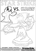 Printable or online coloring page designed with Kaos ( The Skylanders Villain ) and Star Strike on the same colouring sheet. The coloring page printout has Kaos draw as if he is about to attack. He is standing with his mouth open, and his arms arched forward as if he is about to jump someone - or something in a crazed evil attack! This kids coloring page has colorable texts ( STAR STRIKE and KAOS in upper case letters) in addition to the two popular Skylanders Swap Force universe characters. Lightcore printable kids sheet with a colorable Light Core varaint of the Start Strike Skylanders Swap Force figure. Star Strike is drawn with glowing eyes while turning around holding a weapon in each hand. Print and color this Skylanders Swap Force STAR STRIKE coloring sheet for kids that is drawn and made available by Loke Hansen (http://www.LokeHansen.com) based on an image from the Skylanders Swap Force PS3 game.