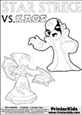 Printable or online coloring page designed with Kaos ( The Skylanders Villain ) and Star Strike on the same colouring sheet. The coloring page printout has Kaos draw as if he is about to attack. He is standing with his mouth open, and his arms arched forward as if he is about to jump someone - or something in a crazed evil attack! This kids coloring page has colorable texts ( STAR STRIKE and KAOS in upper case letters) in addition to the two popular Skylanders Swap Force universe characters. Coloring page for printing or coloring online with a Light Core Star Strike figure with glowing eys. The kids printable is designed with a thick outer line to make the coloring page as easy to enjoy as possible for the youngest Syklanders Swap Force fans! Print and color this Skylanders Swap Force STAR STRIKE coloring sheet for kids that is drawn and made available by Loke Hansen (http://www.LokeHansen.com) based on an image from the Skylanders Swap Force PS3 game.