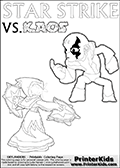 Coloring activity page with Kaos drawn with legs! This kids colouring sheet has a drawing of Kaos with Glumshanks legs as he is shown at te very end of the Skylanders Swap Force Game in a cut scene. The coloring page also show the Star Strike skylander and has colorable texts! Coloring page for printing or coloring online with a Light Core Star Strike figure with glowing eys. The kids printable is designed with a thick outer line to make the coloring page as easy to enjoy as possible for the youngest Syklanders Swap Force fans! Print and color this Skylanders Swap Force STAR STRIKE coloring sheet for kids that is drawn and made available by Loke Hansen (http://www.LokeHansen.com) based on an image from the Skylanders Swap Force PS3 game.
