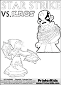 Kids activity page with a colouring picture of Kaos trapped and entangled in branches, leaves and flower. The Kaos illustration is drawn based on a cut scene in the Skylanders Swap Force game. It looks as if this is the end for Kaos, and Star Strike is there to ensure it... But if you have completed the game then you know how this all ends... Perhaps your young Skylanders Swap Force fan has another adventure in mind from this point on? Use this kids activity page with colorable text and figures as inspiration for your very own adventure! Coloring page for printing or coloring online with a Light Core Star Strike figure with glowing eys. The kids printable is designed with a thick outer line to make the coloring page as easy to enjoy as possible for the youngest Syklanders Swap Force fans! Print and color this Skylanders Swap Force STAR STRIKE coloring sheet for kids that is drawn and made available by Loke Hansen (http://www.LokeHansen.com) based on an image from the Skylanders Swap Force PS3 game.