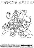 Skylanders Swap Force coloring page with MAGNA BOMB. The MAGNA BOMB Skylander figure cannot be bought as it is, it must be made by combining parts from MAGNA charge and STINK BOMB! MAGNA BOMB is drawn with the upper part of the MAGNA CHARGE Skylander and the lower part of the STINK BOMB Skylander. In this coloring page, the MAGNA BOMB skylander can be colored completely. The colouring page is drawn with a thin shaded line and has a colorable text with the MAGNA BOMB letters as well. Print and color this Skylanders Swap Force MAGNA BOMB coloring book page that is drawn and made available by Loke Hansen (http://www.LokeHansen.com) based on the original artwork of the Skylanders characters from the Skylanders Swap Force website. This line variant is the -editors choice- where detail areas and line appearance are in best balance. Be sure to check the two other variants of this coloring page for more stroke (the line used to draw the MAGNA BOMB with) options.