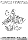 Skylanders Swap Force coloring page with MAGNA ROUSER. The MAGNA ROUSER Skylander figure cannot be bought as it is, it must be made by combining parts from MAGNA charge and RUBBLE ROUSER! MAGNA ROUSER is drawn with the upper part of the MAGNA CHARGE Skylander and the lower part of the RUBBLE ROUSER Skylander. In this coloring page, the MAGNA ROUSER skylander can be colored completely. The colouring page is drawn with a thin shaded line and has a colorable text with the MAGNA ROUSER letters as well. Print and color this Skylanders Swap Force MAGNA ROUSER coloring book page that is drawn and made available by Loke Hansen (http://www.LokeHansen.com) based on the original artwork of the Skylanders characters from the Skylanders Swap Force website. This line variant is the -editors choice- where detail areas and line appearance are in best balance. Be sure to check the two other variants of this coloring page for more stroke (the line used to draw the MAGNA ROUSER with) options.