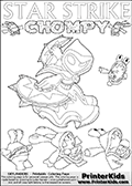 Skylanders Swap Force coloring page with Chompies and the non swap able skylander STAR STRIKE from the MAGIC ELEMENT. Star Strike is the largest single colorable figure on this colouring sheet. It is drawn above three smaller Chompies that are illustrated with their mouth open in different degrees. Next to the Skylander figure is a somewhat smaller Chompy drawn running with its mouth wide open. Finally two smaller Chompy figures are available for coloring on the sides of the colorable text CHOMPY at the top of the page. Print and color this Skylanders Swap Force STAR STRIKE coloring sheet for kids that is drawn and made available by Loke Hansen (http://www.LokeHansen.com) based on an image from the official Skylanders Swap Force website ( Series 1 Star Strike Section Image ). The Coloring page is drawn based on the Series 1 variant of the Star Strike Skylanders figure.