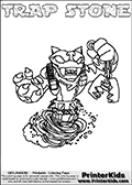 Printable and online colorable page for Skylanders Swap Force fans with the combination figure called TRAP STONE. TRAP STONE must be made by combining parts from other Skylanders Swap Force characters! TRAP STONE is drawn with the upper part of the TRAP SHADOW Skylander and the lower part of the DOOM STONE Skylander, the part used from each Skylander is used in the new skylanders name. In this coloring page, the TRAP STONE skylander can be colored completely. The colouring page is drawn with a very thick line making it ideal for the youngest Skylanders Swap Force fans. The downside of the thick line is that some detail areas become unavailable for coloring. The coloring page has a colorable text with the TRAP STONE letters as well. Print and color this Skylanders Swap Force TRAP STONE coloring book page that is drawn and made available by Loke Hansen (http://www.LokeHansen.com) based on the original artwork of the Skylanders characters from the Skylanders Swap Force website. Be sure to check the two other variants of this coloring page for more line width options.
