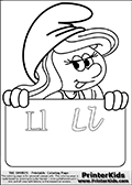 Coloring page with Smurfette (la schtroumpfette) holding an educational board with the letter L on it. The letter is written with two different fonts in both upper and lower case. The board has the four letters drawn so they can be colored, and the board has enough room for kids to practice writing the letters too. The  Smurf educational letter colouring sheet was intended for kids to print out for coloring or for online coloring on the PrinterKids website. The  Smurf activity page for kids is drawn and made available by Loke Hansen (http://www.LokeHansen.com) based on an image found via a google images search for the term SMURF.